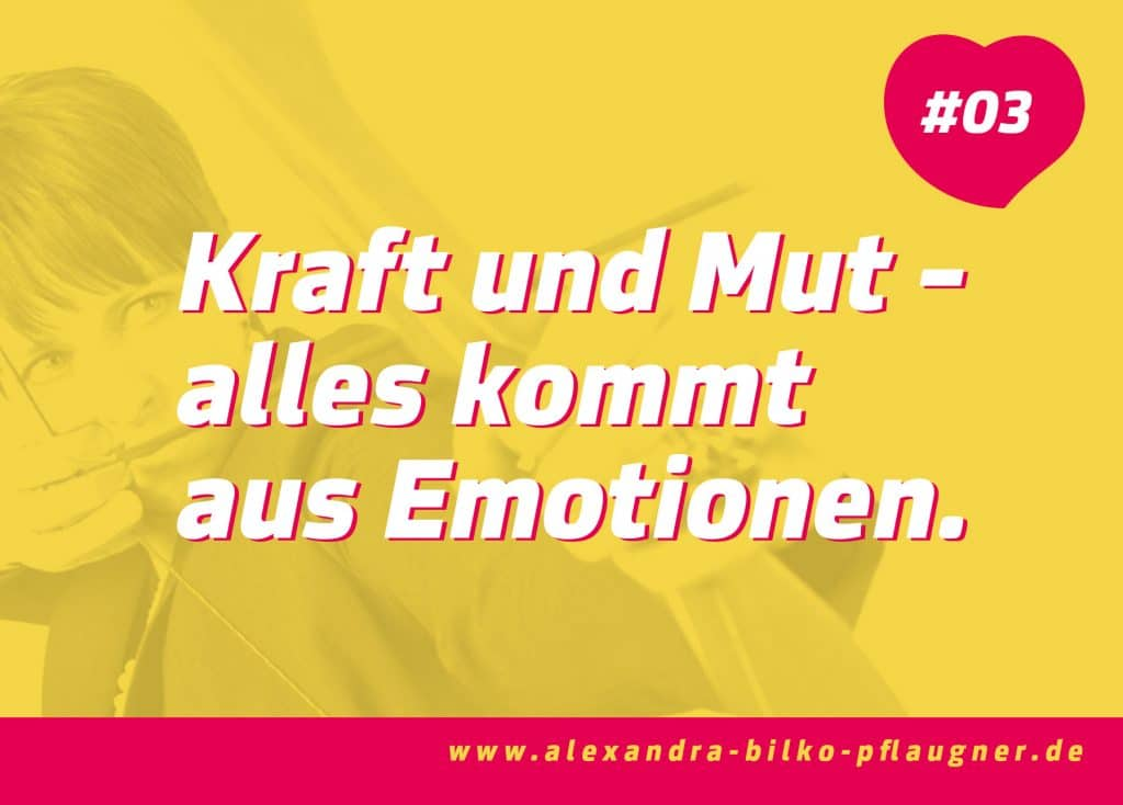 Kraft und Mut – alles kommt aus Emotionen. Zitat von Alexandra Bilko-Pflaugner.
